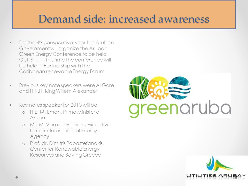 Demand side: increased awareness For the 4 rd consecutive year the Aruban Government will organize the Aruban Green Energy Conference to be held Oct.