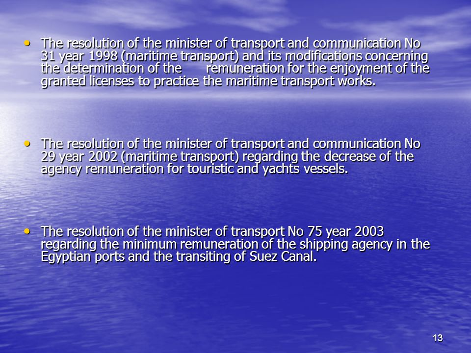 13 The resolution of the minister of transport and communication No 31 year 1998 (maritime transport) and its modifications concerning the determination of the remuneration for the enjoyment of the granted licenses to practice the maritime transport works.