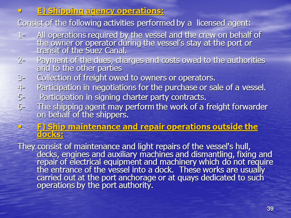 39 E) Shipping agency operations: E) Shipping agency operations: Consist of the following activities performed by a licensed agent: 1- All operations required by the vessel and the crew on behalf of the owner or operator during the vessels stay at the port or transit of the Suez Canal.