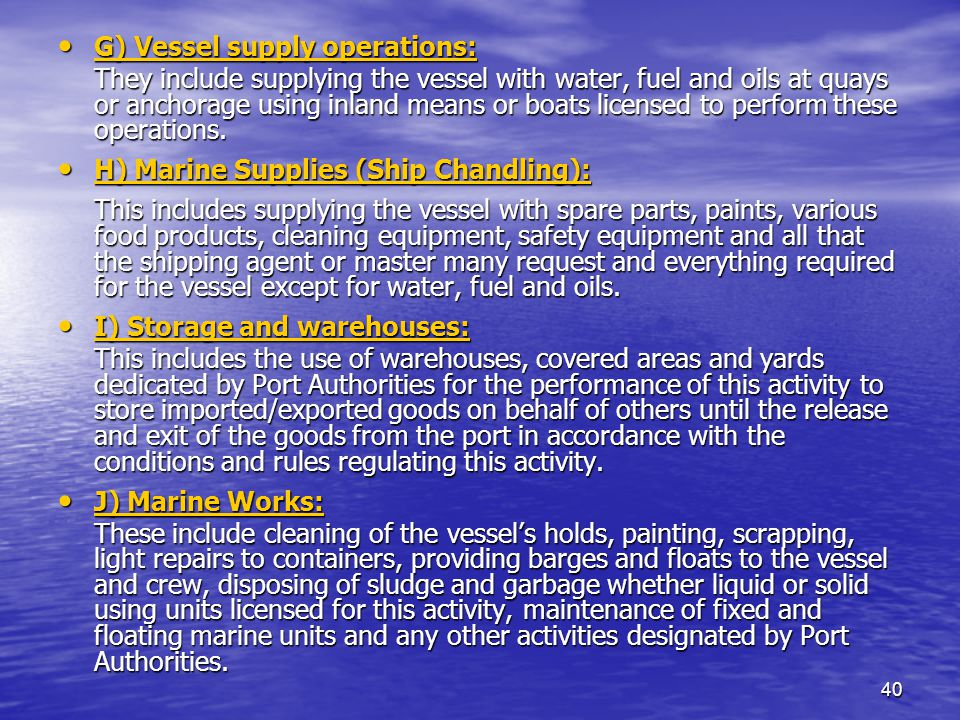 40 G) Vessel supply operations: G) Vessel supply operations: They include supplying the vessel with water, fuel and oils at quays or anchorage using inland means or boats licensed to perform these operations.