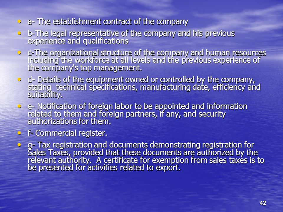 42 a- The establishment contract of the company a- The establishment contract of the company b-The legal representative of the company and his previous experience and qualifications b-The legal representative of the company and his previous experience and qualifications c-The organizational structure of the company and human resources including the workforce at all levels and the previous experience of the company s top management.