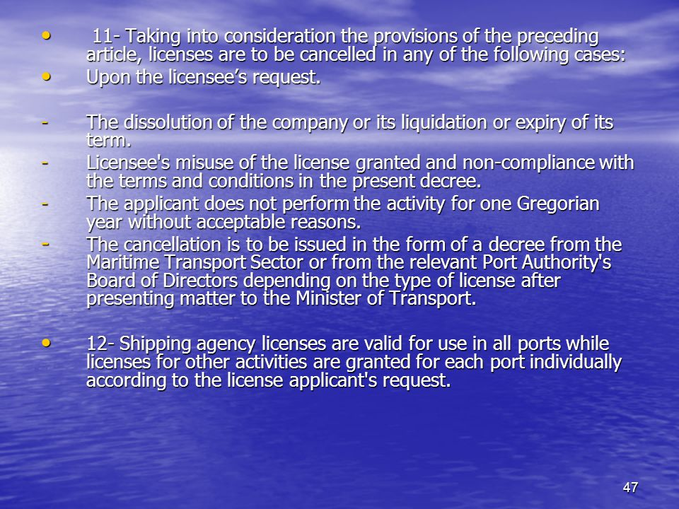 47 11- Taking into consideration the provisions of the preceding article, licenses are to be cancelled in any of the following cases: 11- Taking into consideration the provisions of the preceding article, licenses are to be cancelled in any of the following cases: Upon the licensees request.