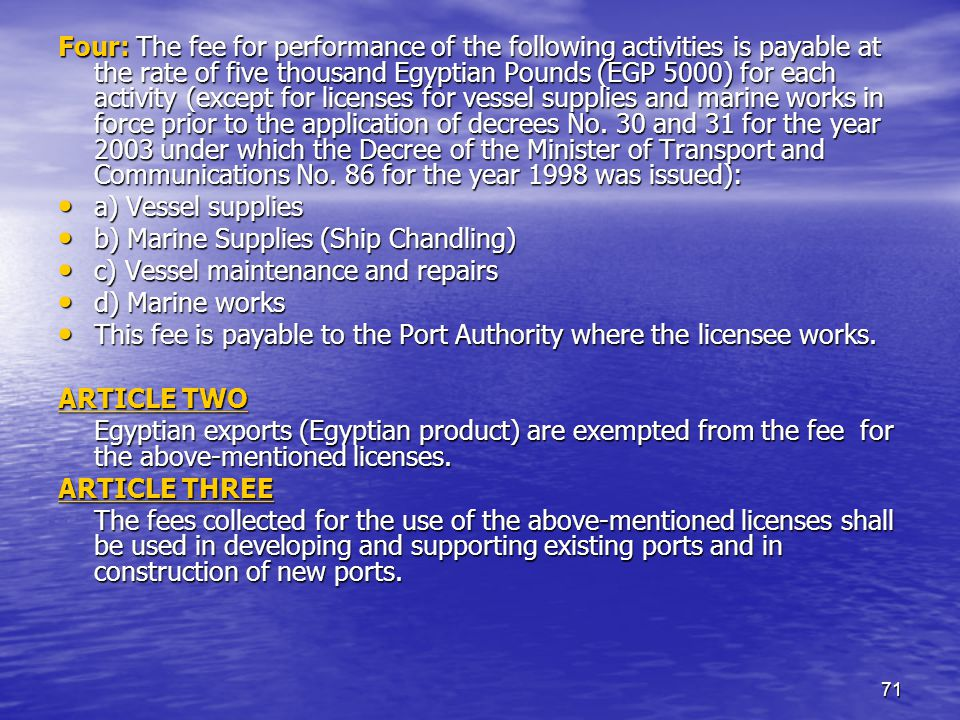 71 Four: The fee for performance of the following activities is payable at the rate of five thousand Egyptian Pounds (EGP 5000) for each activity (except for licenses for vessel supplies and marine works in force prior to the application of decrees No.