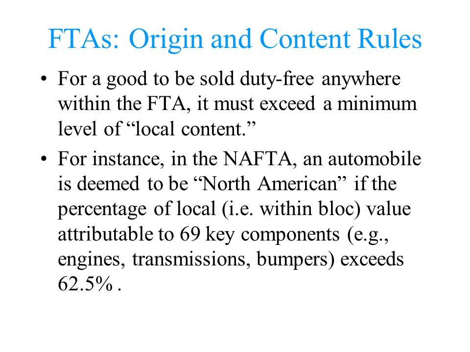 FTAs: Origin and Content Rules For a good to be sold duty-free anywhere within the FTA, it must exceed a minimum level of local content. For instance,