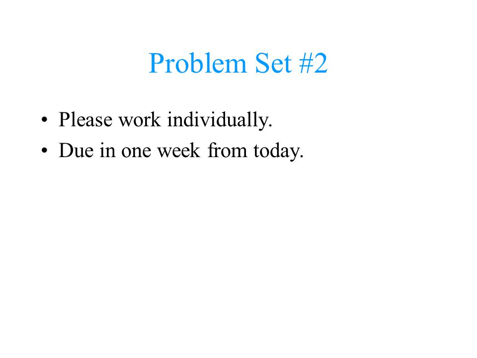 Problem Set #2 Please work individually. Due in one week from today.