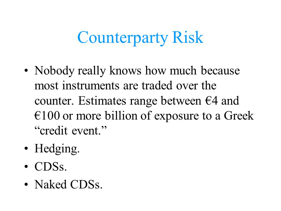 Counterparty Risk Nobody really knows how much because most instruments are traded over the counter. Estimates range between 4 and 100 or more billion