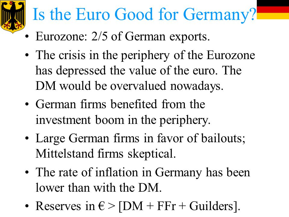 Is the Euro Good for Germany? Eurozone: 2/5 of German exports. The crisis in the periphery of the Eurozone has depressed the value of the euro. The DM