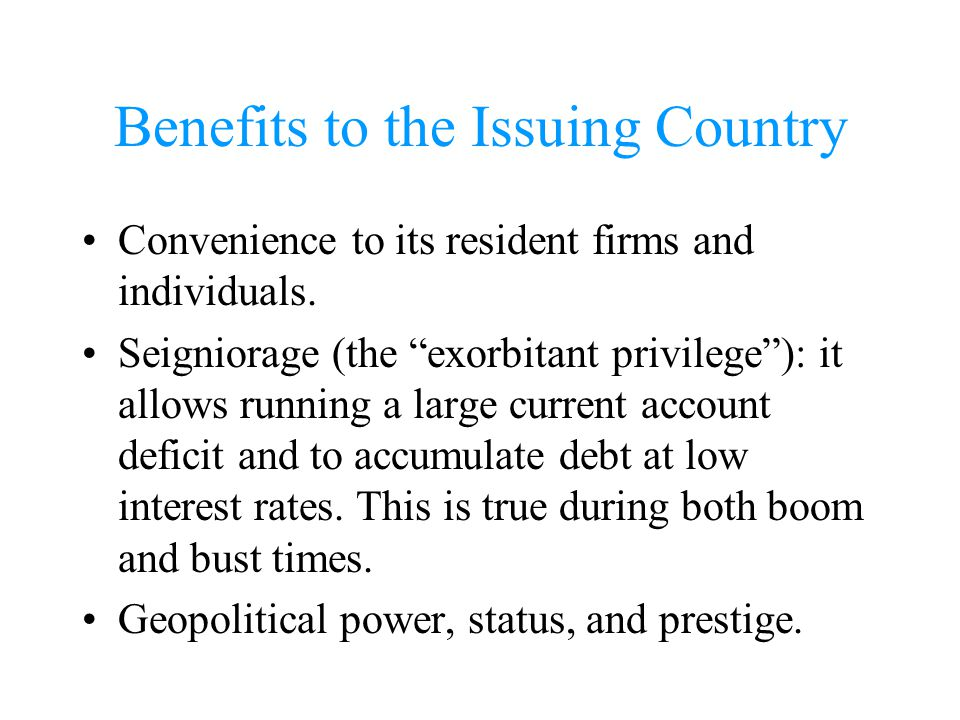 Benefits to the Issuing Country Convenience to its resident firms and individuals. Seigniorage (the exorbitant privilege): it allows running a large c