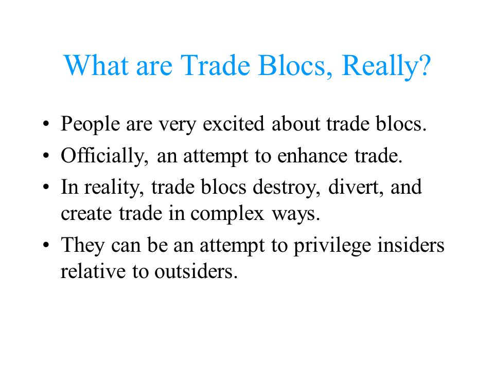 What are Trade Blocs, Really? People are very excited about trade blocs. Officially, an attempt to enhance trade. In reality, trade blocs destroy, div