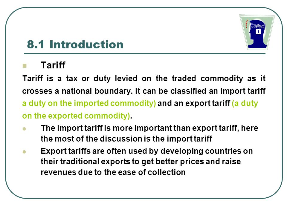 8.1 Introduction Tariff Types Ad valorem tariff( ) expressed as a fixed percentage of the value of the traded commodity Specific tariff ( ) expressed as a fixed sum per physical unit of the traded commodity Compound tariff( ) A combination of an ad valorem and a specific tariff Before and After Multilateral Trade System See the following tables (data and case studies)