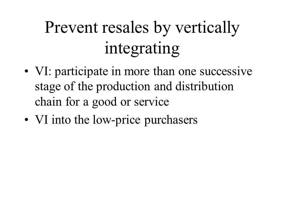 Prevent resales by vertically integrating VI: participate in more than one successive stage of the production and distribution chain for a good or ser