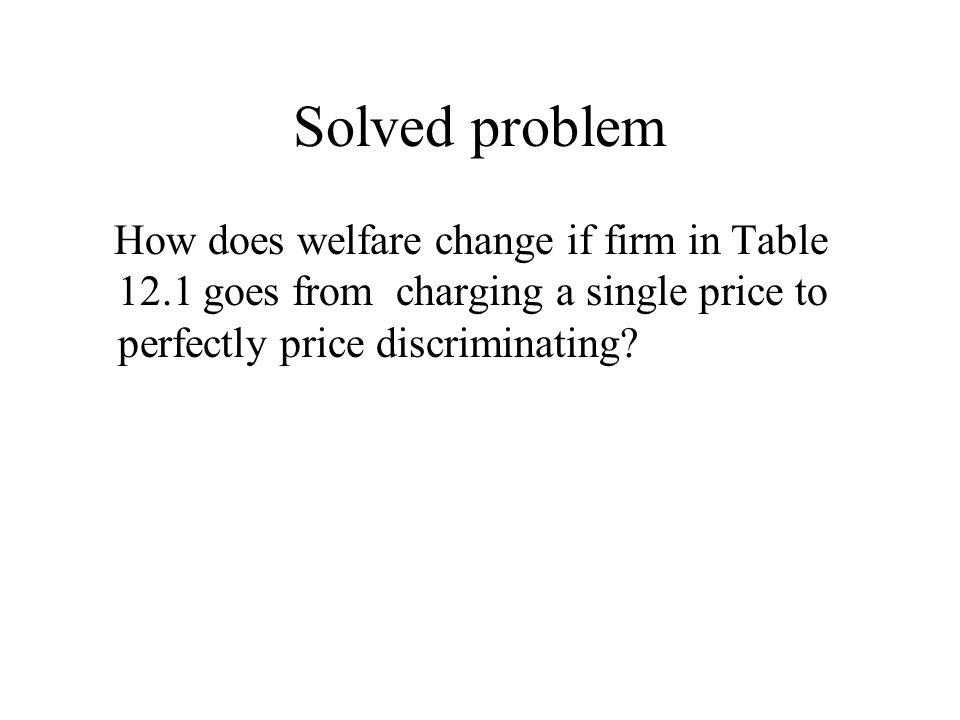 Solved problem How does welfare change if firm in Table 12.1 goes from charging a single price to perfectly price discriminating?