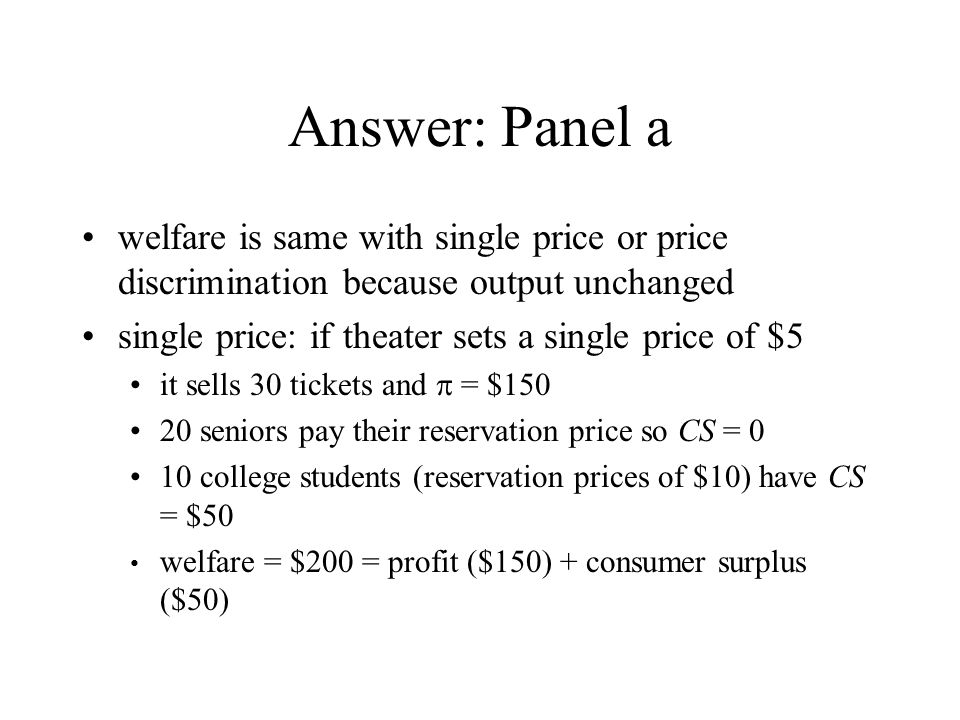 Answer: Panel a welfare is same with single price or price discrimination because output unchanged single price: if theater sets a single price of $5