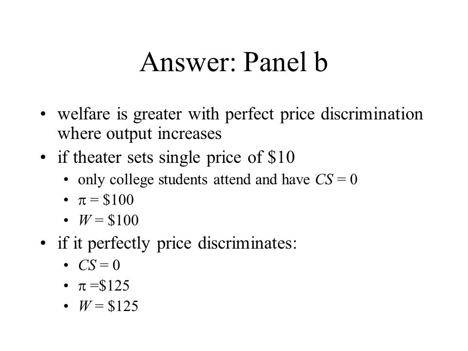 Answer: Panel b welfare is greater with perfect price discrimination where output increases if theater sets single price of $10 only college students