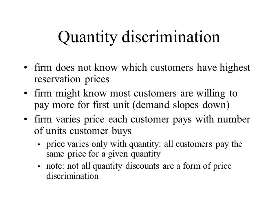 Quantity discrimination firm does not know which customers have highest reservation prices firm might know most customers are willing to pay more for