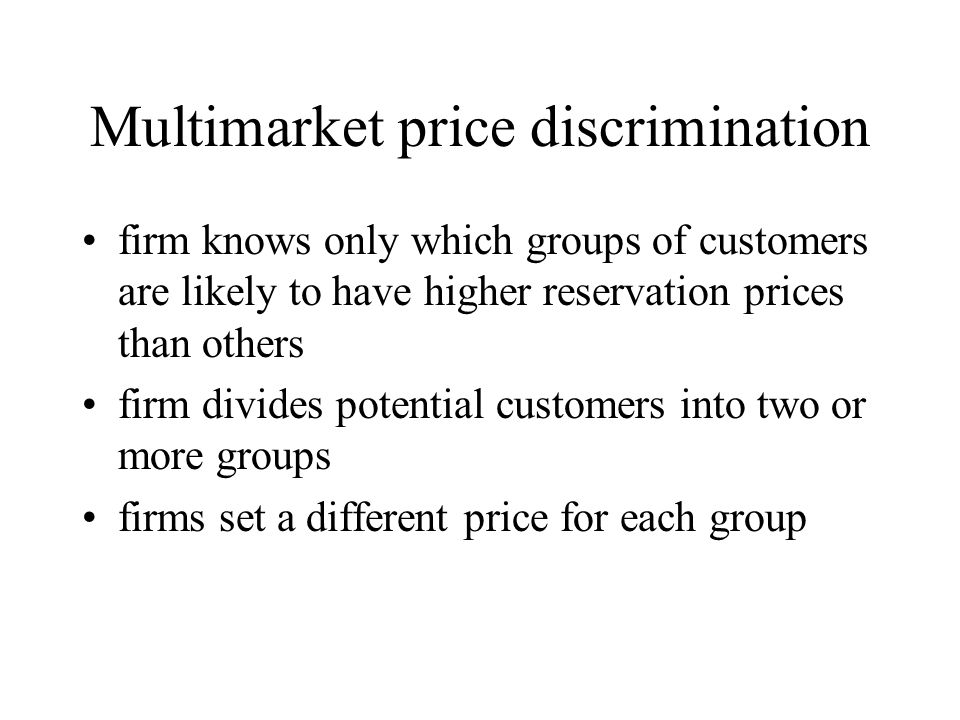 Multimarket price discrimination firm knows only which groups of customers are likely to have higher reservation prices than others firm divides poten