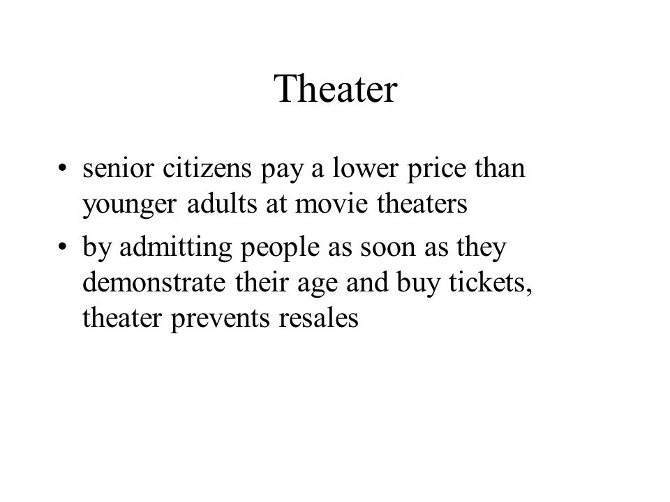 Theater senior citizens pay a lower price than younger adults at movie theaters by admitting people as soon as they demonstrate their age and buy tick