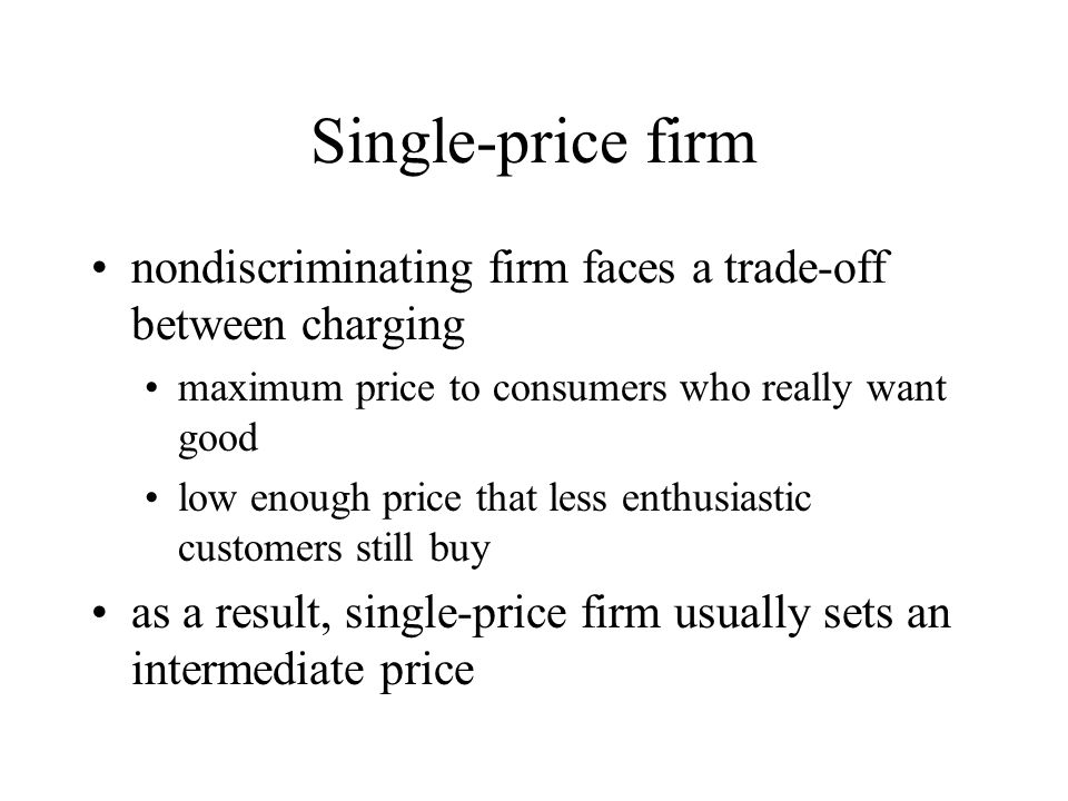 Single-price firm nondiscriminating firm faces a trade-off between charging maximum price to consumers who really want good low enough price that less