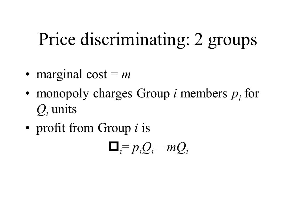 Price discriminating: 2 groups marginal cost = m monopoly charges Group i members p i for Q i units profit from Group i is i = p i Q i – mQ i