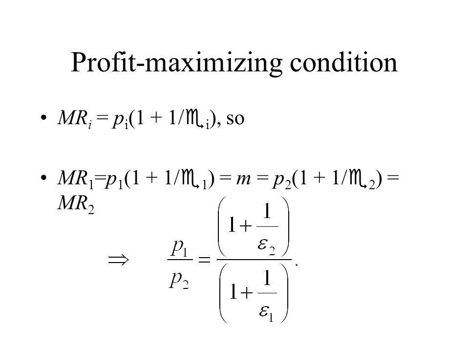 Profit-maximizing condition MR i = p i (1 + 1/ i ), so MR 1 =p 1 (1 + 1/ 1 ) = m = p 2 (1 + 1/ 2 ) = MR 2