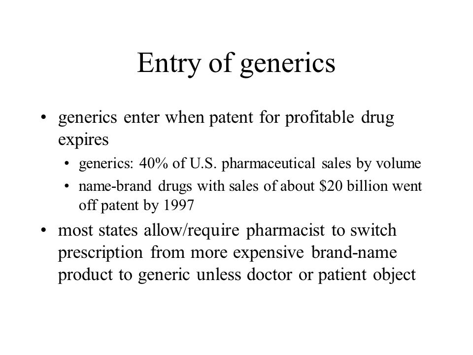 Entry of generics generics enter when patent for profitable drug expires generics: 40% of U.S. pharmaceutical sales by volume name-brand drugs with sa