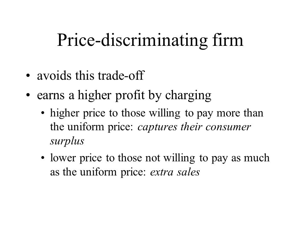 Price-discriminating firm avoids this trade-off earns a higher profit by charging higher price to those willing to pay more than the uniform price: ca