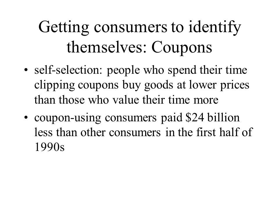 Getting consumers to identify themselves: Coupons self-selection: people who spend their time clipping coupons buy goods at lower prices than those wh