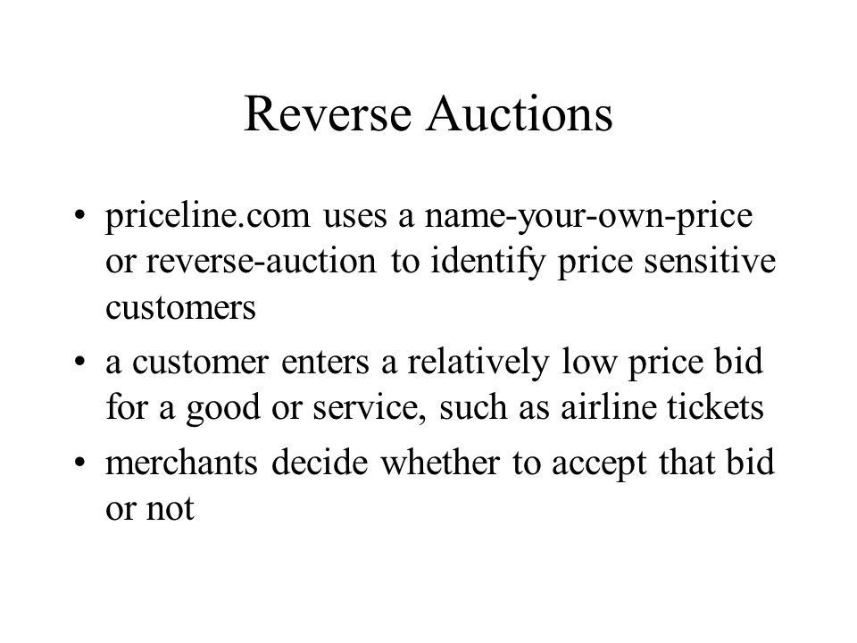 Reverse Auctions priceline.com uses a name-your-own-price or reverse-auction to identify price sensitive customers a customer enters a relatively low