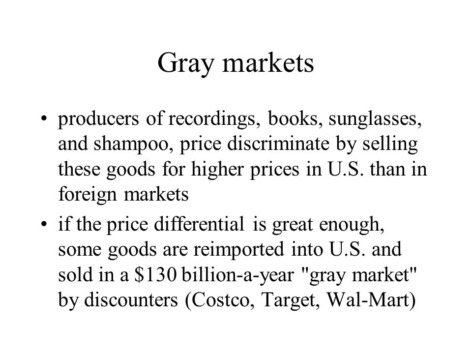 Gray markets producers of recordings, books, sunglasses, and shampoo, price discriminate by selling these goods for higher prices in U.S. than in fore