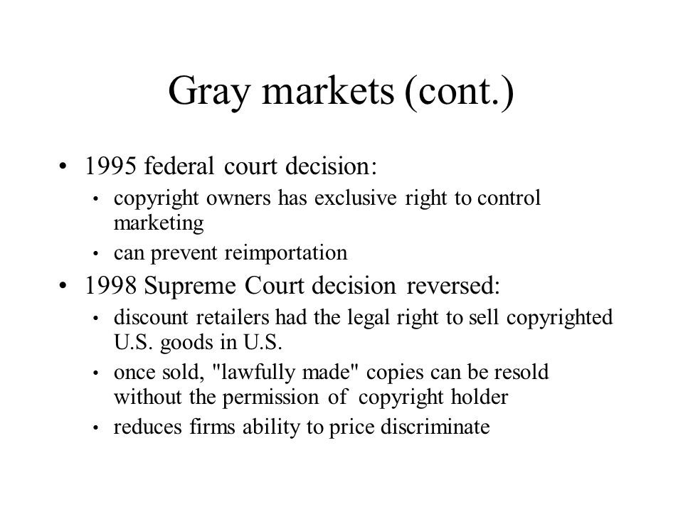 Gray markets (cont.) 1995 federal court decision: copyright owners has exclusive right to control marketing can prevent reimportation 1998 Supreme Cou