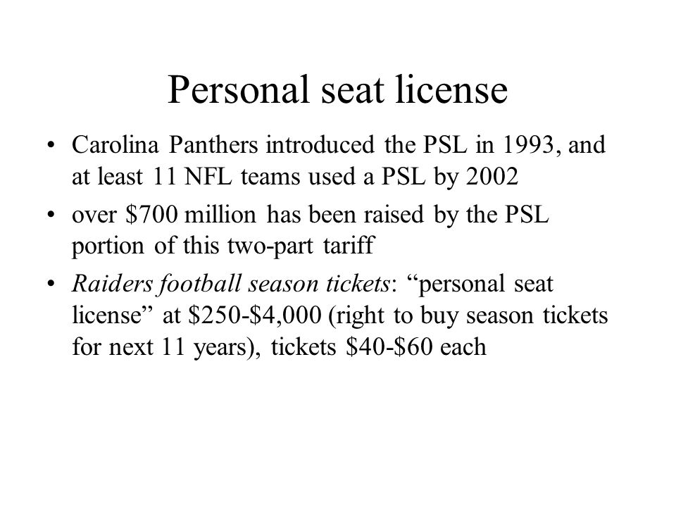 Personal seat license Carolina Panthers introduced the PSL in 1993, and at least 11 NFL teams used a PSL by 2002 over $700 million has been raised by