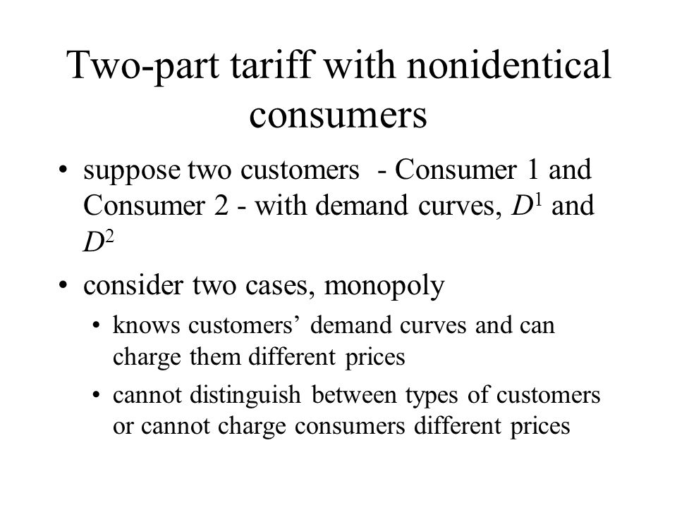 Two-part tariff with nonidentical consumers suppose two customers - Consumer 1 and Consumer 2 - with demand curves, D 1 and D 2 consider two cases, mo