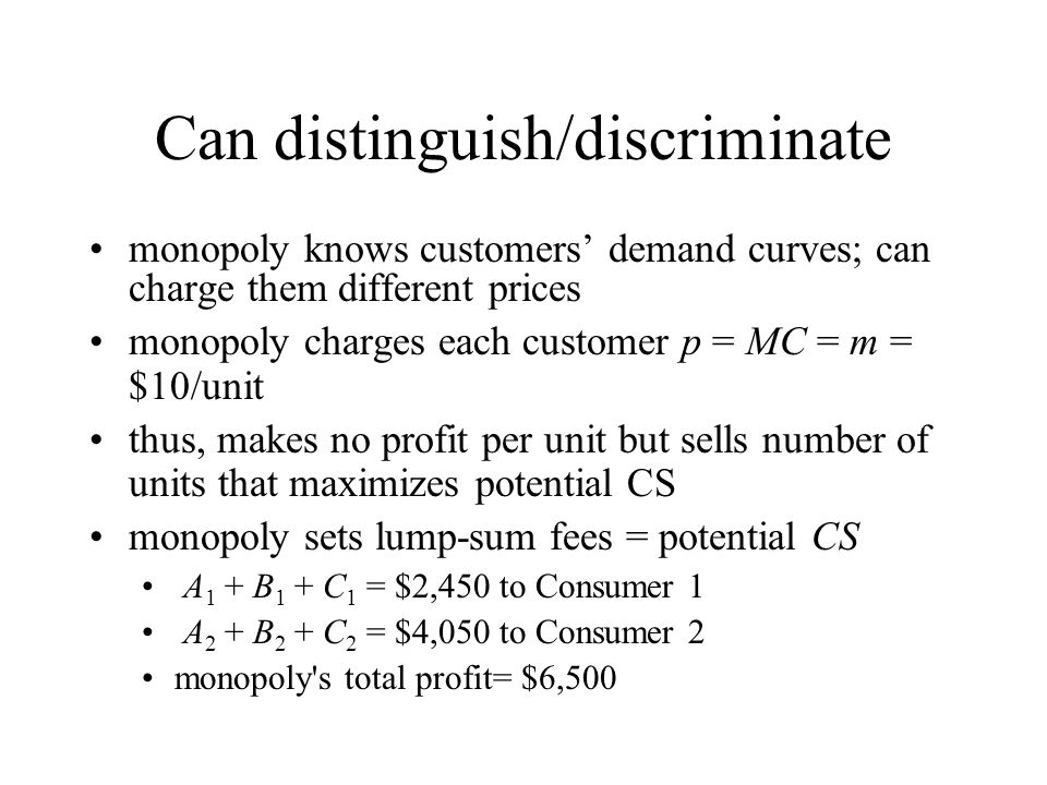 Can distinguish/discriminate monopoly knows customers demand curves; can charge them different prices monopoly charges each customer p = MC = m = $10/
