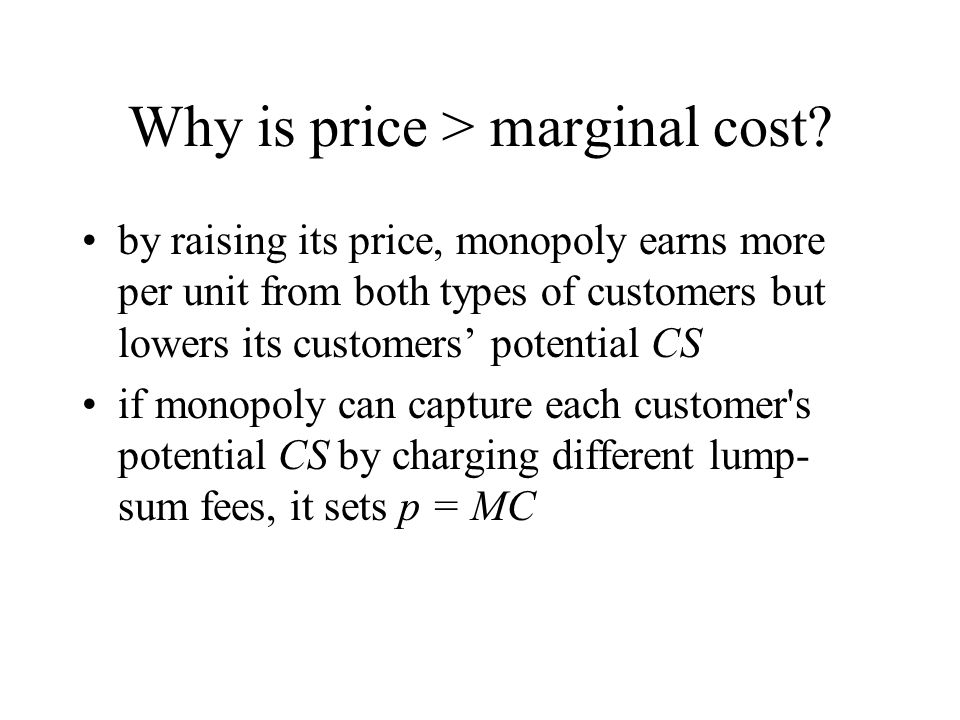 Why is price > marginal cost? by raising its price, monopoly earns more per unit from both types of customers but lowers its customers potential CS if