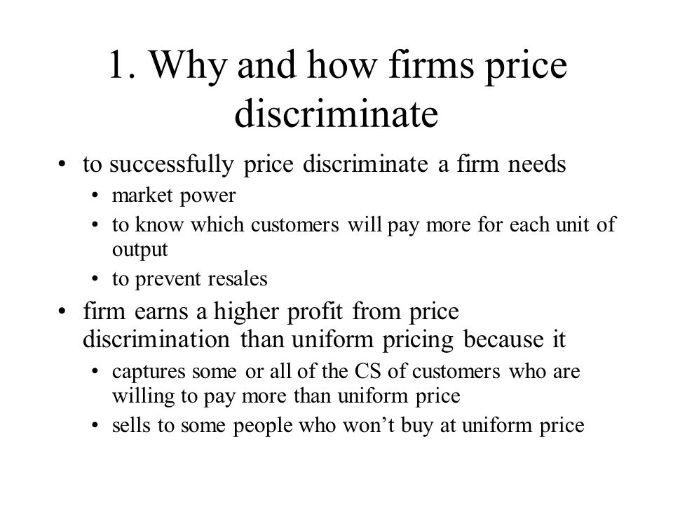 1. Why and how firms price discriminate to successfully price discriminate a firm needs market power to know which customers will pay more for each un