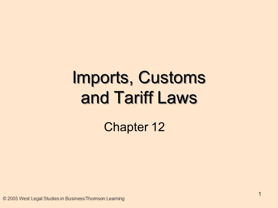 1 Imports, Customs and Tariff Laws Chapter 12 © 2005 West Legal Studies in Business/Thomson Learning