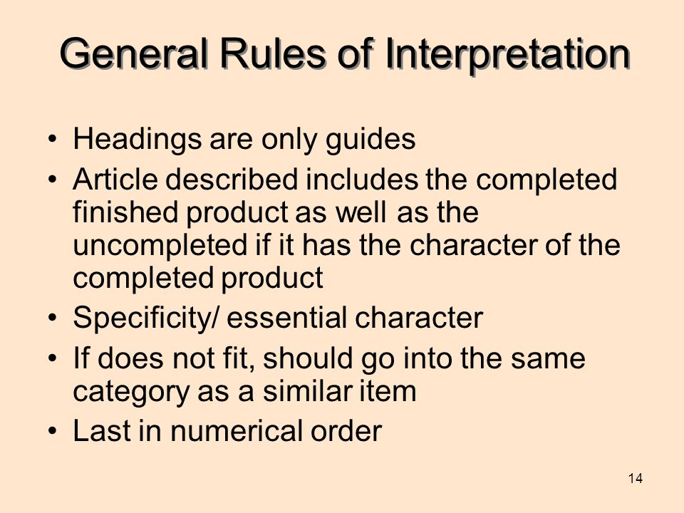 14 General Rules of Interpretation Headings are only guides Article described includes the completed finished product as well as the uncompleted if it has the character of the completed product Specificity/ essential character If does not fit, should go into the same category as a similar item Last in numerical order