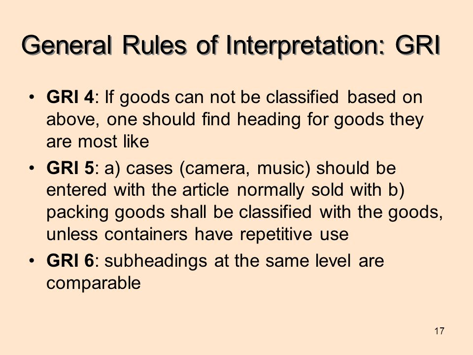 17 General Rules of Interpretation: GRI GRI 4: If goods can not be classified based on above, one should find heading for goods they are most like GRI 5: a) cases (camera, music) should be entered with the article normally sold with b) packing goods shall be classified with the goods, unless containers have repetitive use GRI 6: subheadings at the same level are comparable