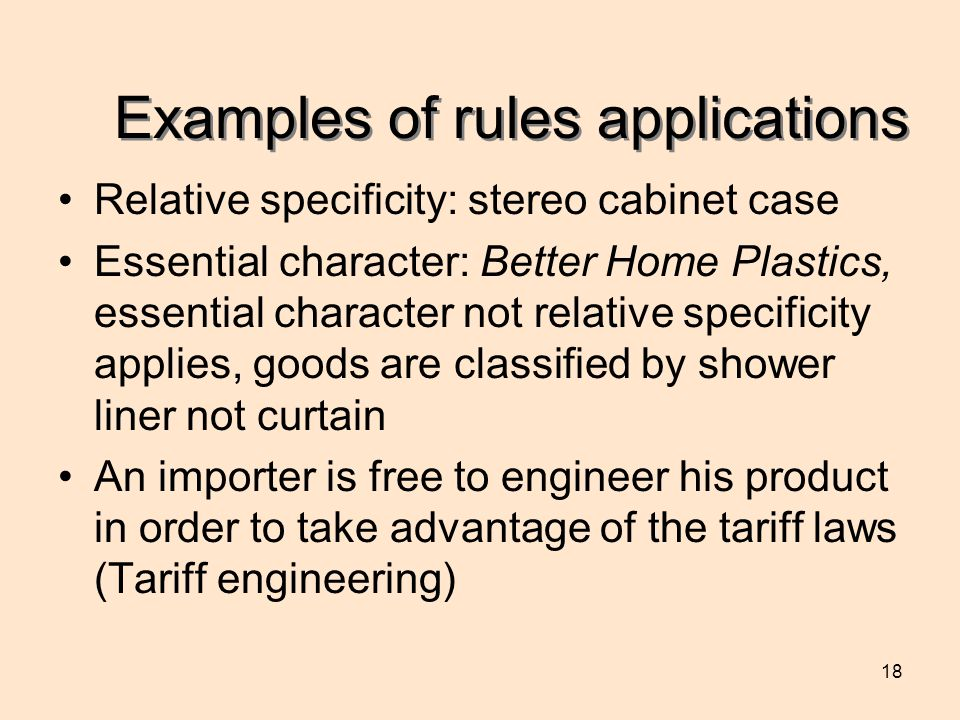 18 Examples of rules applications Relative specificity: stereo cabinet case Essential character: Better Home Plastics, essential character not relative specificity applies, goods are classified by shower liner not curtain An importer is free to engineer his product in order to take advantage of the tariff laws (Tariff engineering)