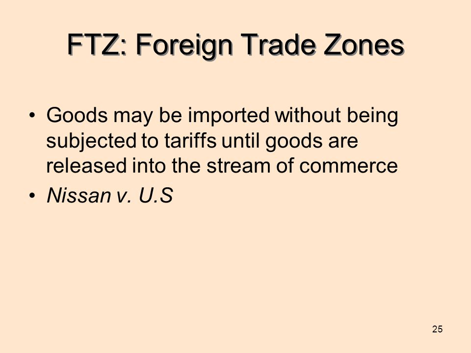 25 FTZ: Foreign Trade Zones Goods may be imported without being subjected to tariffs until goods are released into the stream of commerce Nissan v.