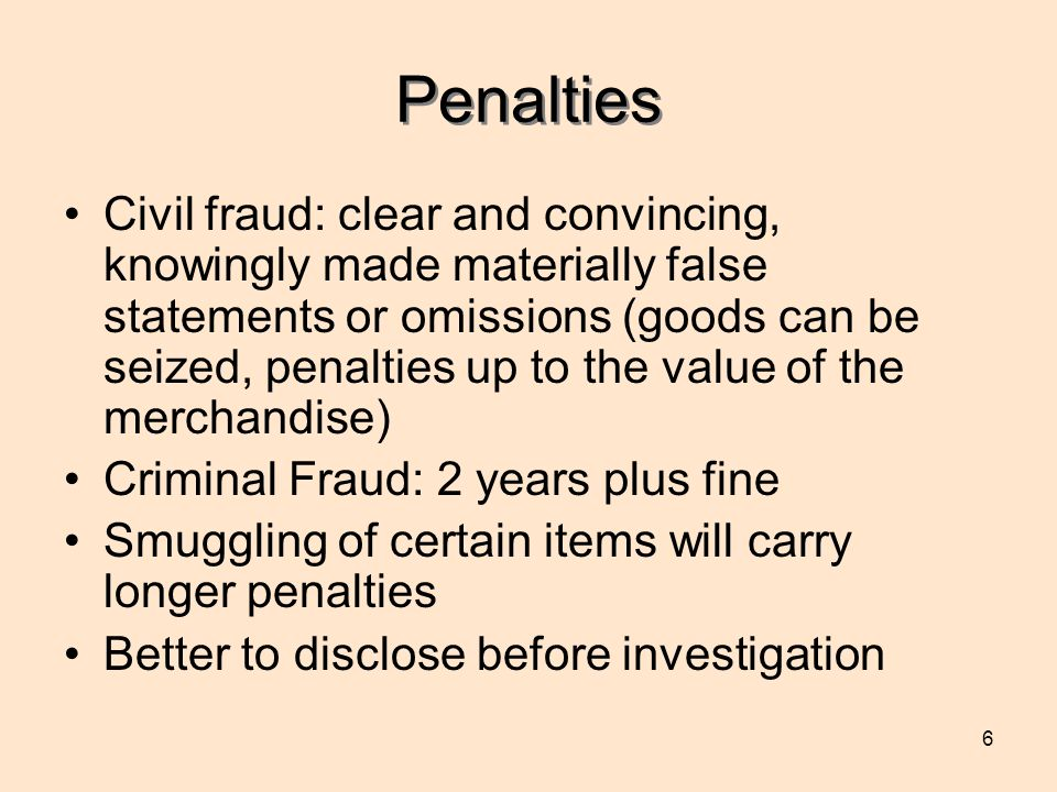 6 Penalties Civil fraud: clear and convincing, knowingly made materially false statements or omissions (goods can be seized, penalties up to the value of the merchandise) Criminal Fraud: 2 years plus fine Smuggling of certain items will carry longer penalties Better to disclose before investigation