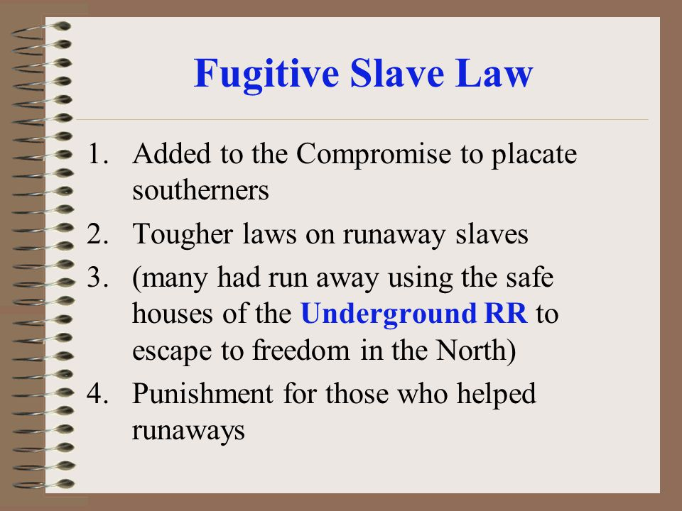 Fugitive Slave Law 1.Added to the Compromise to placate southerners 2.Tougher laws on runaway slaves 3.(many had run away using the safe houses of the
