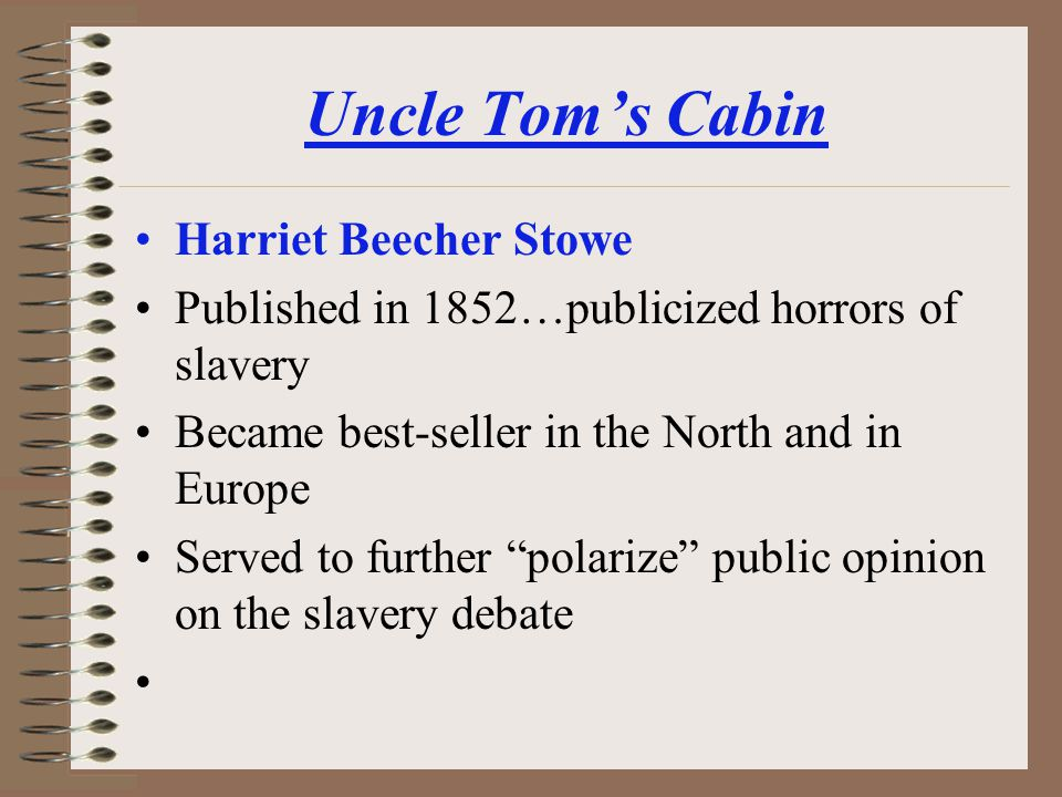 Uncle Toms Cabin Harriet Beecher Stowe Published in 1852…publicized horrors of slavery Became best-seller in the North and in Europe Served to further