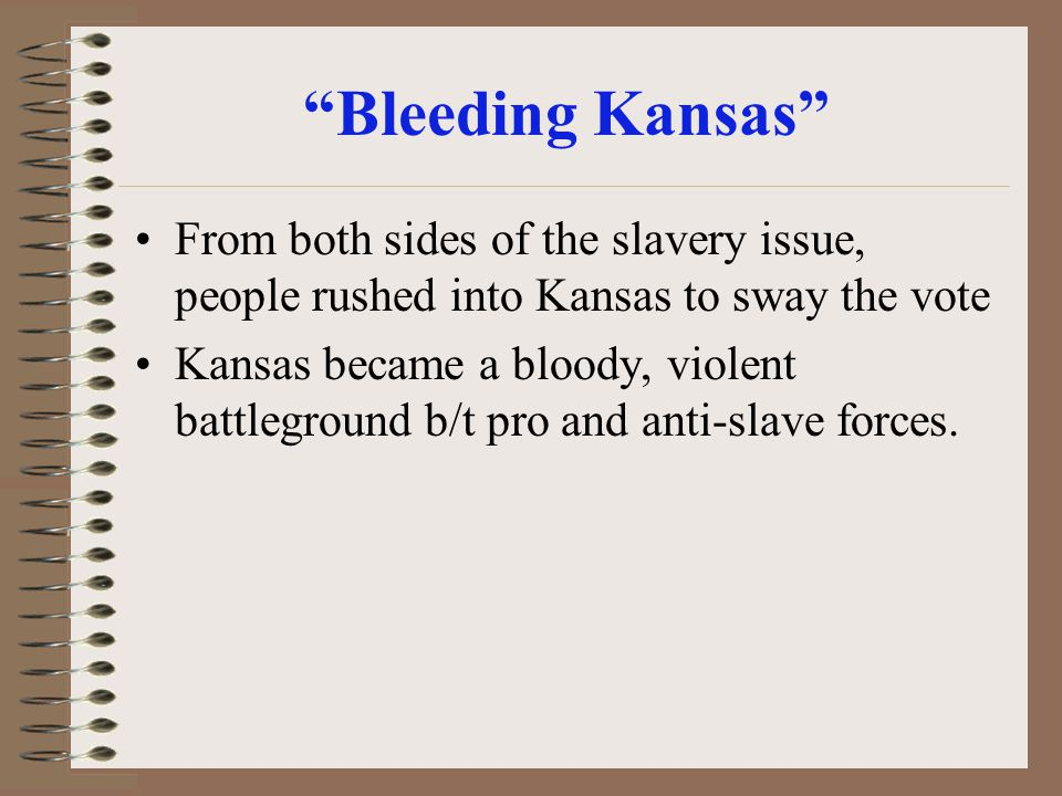 Bleeding Kansas From both sides of the slavery issue, people rushed into Kansas to sway the vote Kansas became a bloody, violent battleground b/t pro