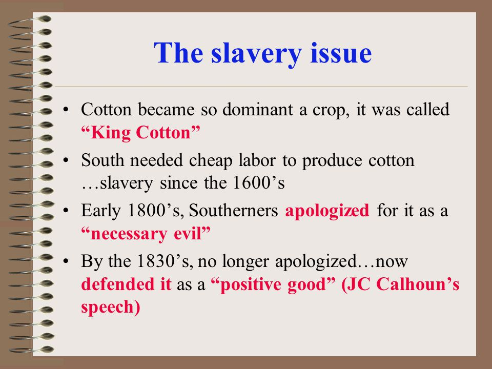 The slavery issue Cotton became so dominant a crop, it was called King Cotton South needed cheap labor to produce cotton …slavery since the 1600s Earl