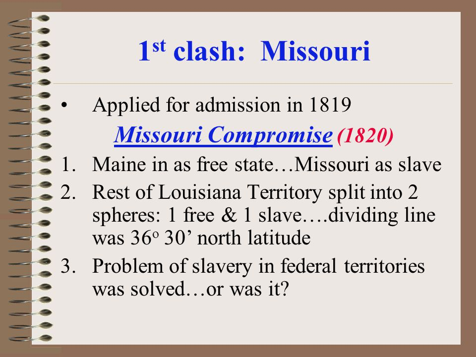 1 st clash: Missouri Applied for admission in 1819 Missouri Compromise (1820) 1.Maine in as free state…Missouri as slave 2.Rest of Louisiana Territory