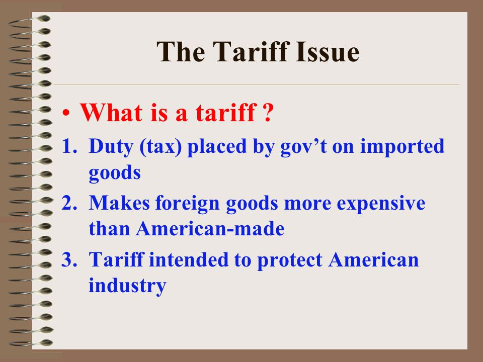 The Tariff Issue What is a tariff ? 1.Duty (tax) placed by govt on imported goods 2.Makes foreign goods more expensive than American-made 3.Tariff int