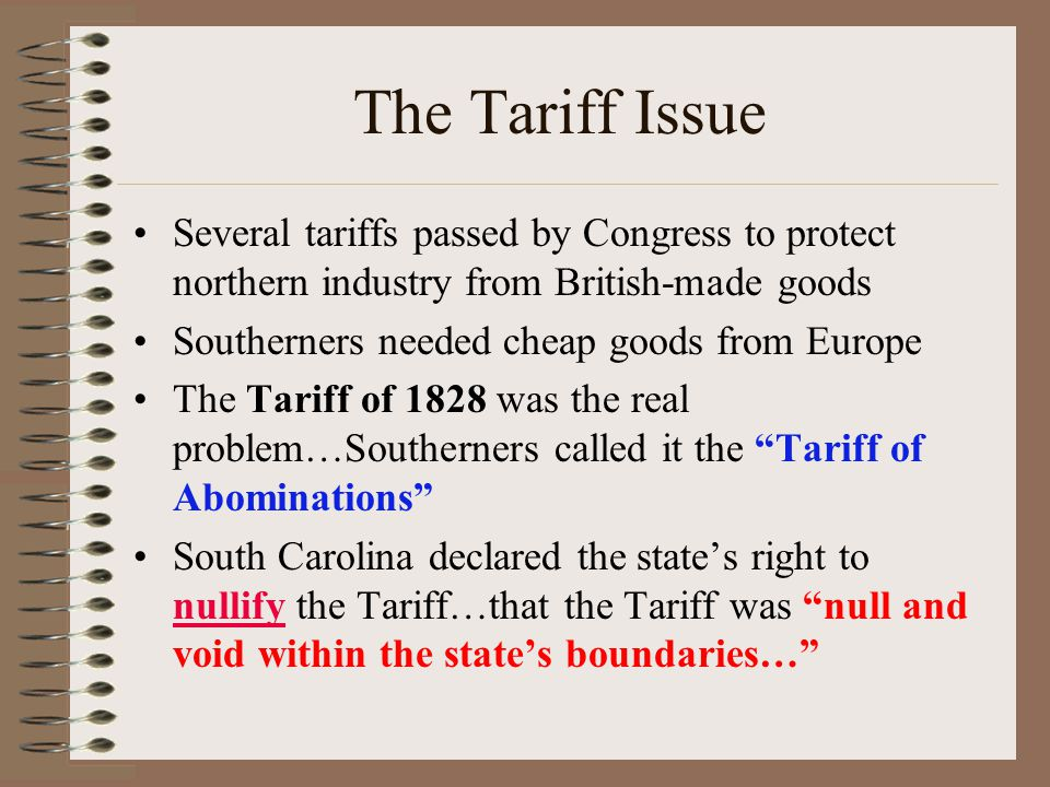 The Tariff Issue Several tariffs passed by Congress to protect northern industry from British-made goods Southerners needed cheap goods from Europe Th
