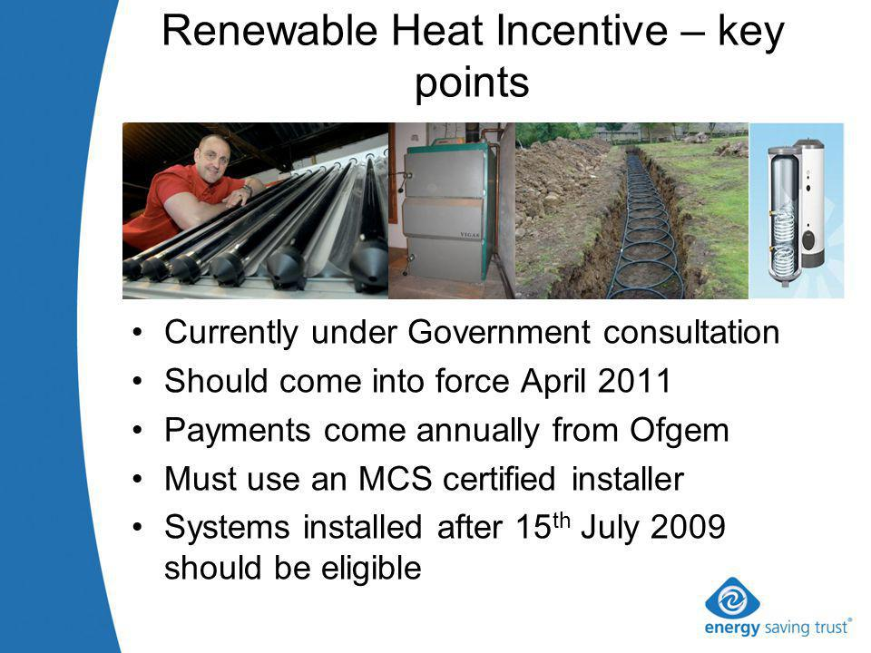 Renewable Heat Incentive – key points Currently under Government consultation Should come into force April 2011 Payments come annually from Ofgem Must use an MCS certified installer Systems installed after 15 th July 2009 should be eligible