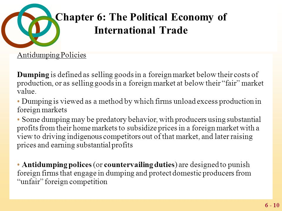 6 - 10 Chapter 6: The Political Economy of International Trade Antidumping Policies Dumping is defined as selling goods in a foreign market below thei